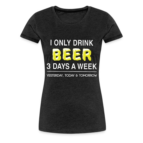 I only dink beer 3 day a week - Women's Premium T-Shirt