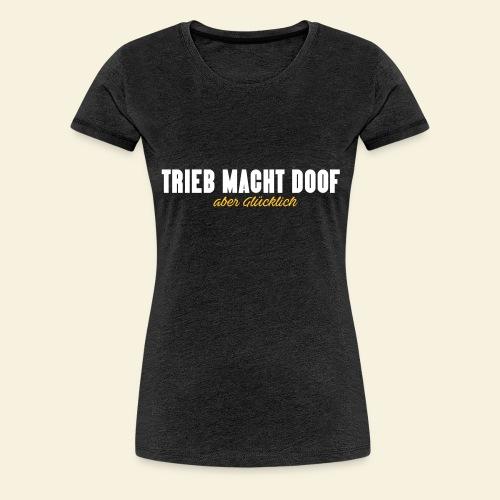 Trieb macht Doof - aber glücklich - Frauen Premium T-Shirt