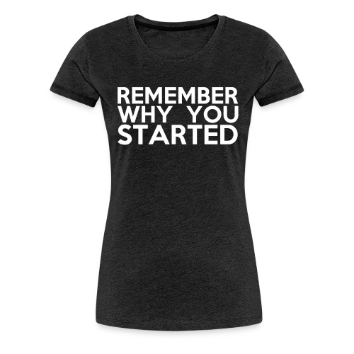Remember Why You Started | INSPIRE Collection - Women's Premium T-Shirt