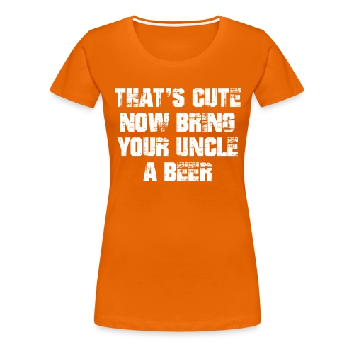 That's Cute Now Bring Your Uncle A Beer - Women's Premium T-Shirt
