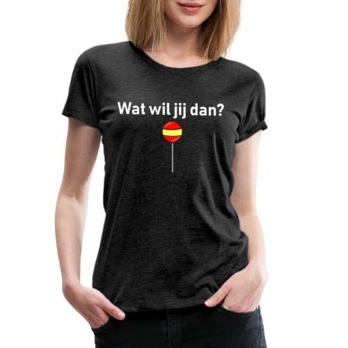 wat wil jij dan - Vrouwen Premium T-shirt