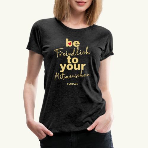be freindlich to your Mitmenschen - Frauen Premium T-Shirt