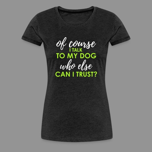 Of course I talk to my dog, who else can I trust? - Women's Premium T-Shirt
