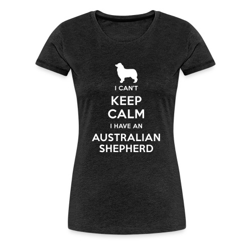 I can't keep calm I have an Australian Shepherd - Camiseta premium mujer