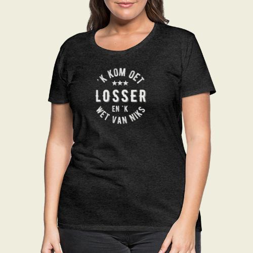'k kom oet Losser en 'k wet van niks - Vrouwen Premium T-shirt
