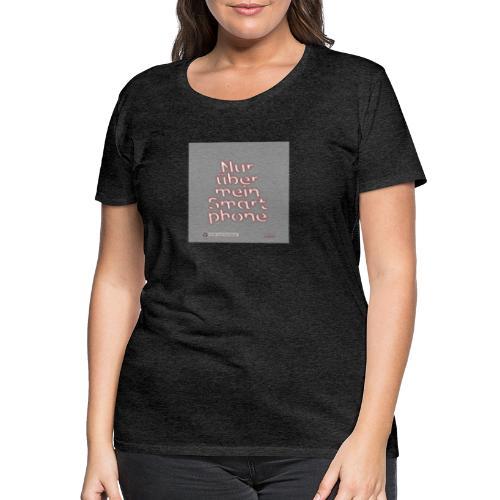 Design Nur ueber mein Smartphone 4x4 - Frauen Premium T-Shirt