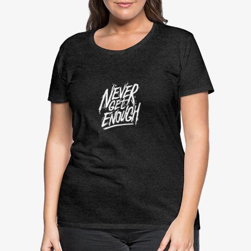 Never Get Enough - T-shirt Premium Femme