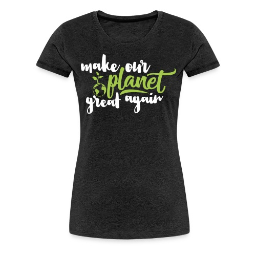 Make Our Planet Great Again - Premium T-Shirt - Frauen Premium T-Shirt