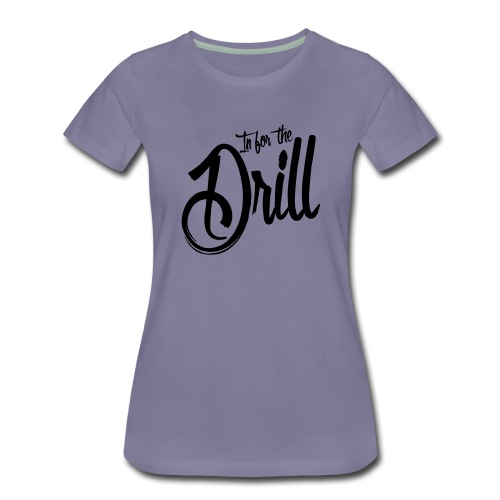 In for the Drill - Frauen Premium T-Shirt