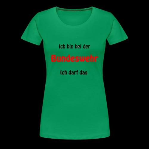 Ich bin bei der Bundeswehr - Ich darf das - Frauen Premium T-Shirt
