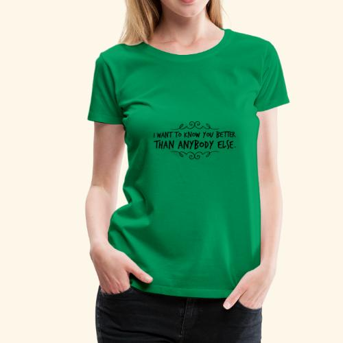 I want to kow you better than anybody else #2 - Frauen Premium T-Shirt
