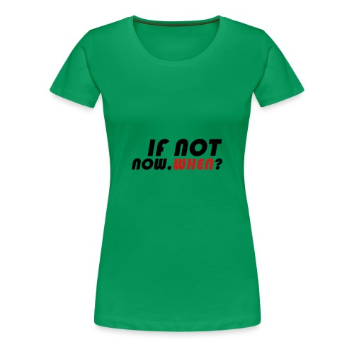 IFNOTNOW, WHEN? - Camiseta premium mujer