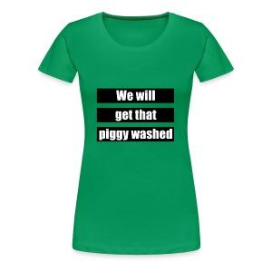 We will get that piggy washed - Vrouwen Premium T-shirt