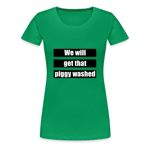We will get that piggy washed - Vrouwen Premium T-shirt