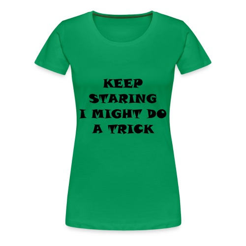 Keep staring i might do a trick3 - Vrouwen Premium T-shirt