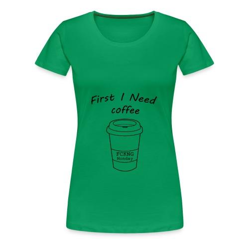 First i need coffee - Frauen Premium T-Shirt