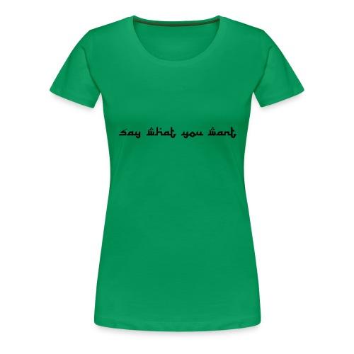 Say what you want - Frauen Premium T-Shirt