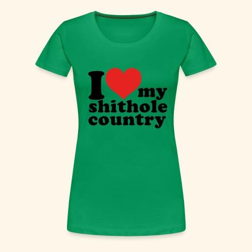 I love my shithole country - Frauen Premium T-Shirt