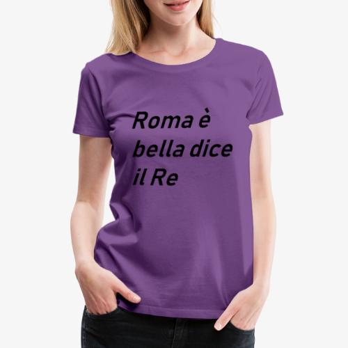 ROMA è bella dice il RE - Maglietta Premium da donna