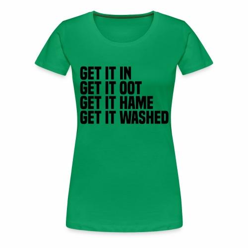Get it in get it oot get it hame get it washed - Women's Premium T-Shirt