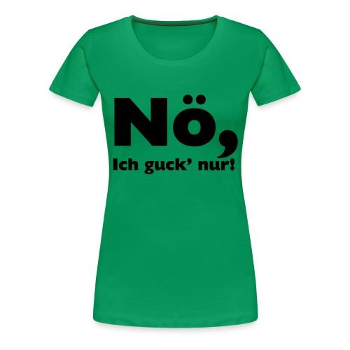 Nö, ich guck nur - Frauen Premium T-Shirt