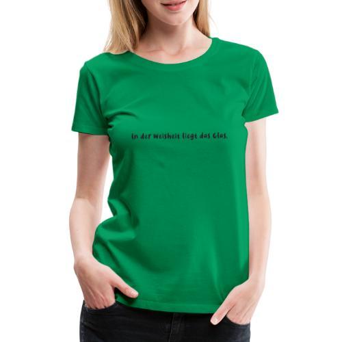 in der weisheit liegt das glas , spruch , wein, - Frauen Premium T-Shirt