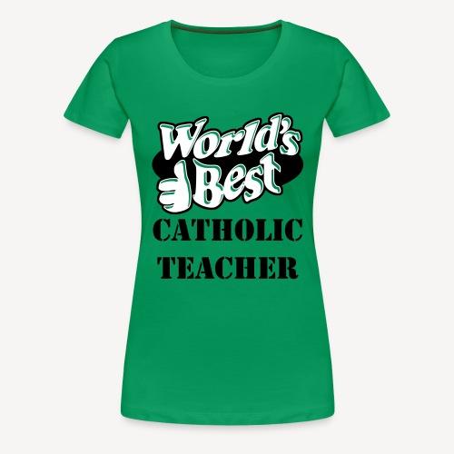 WORLD'S BEST CATHOLIC TEACHER - Women's Premium T-Shirt