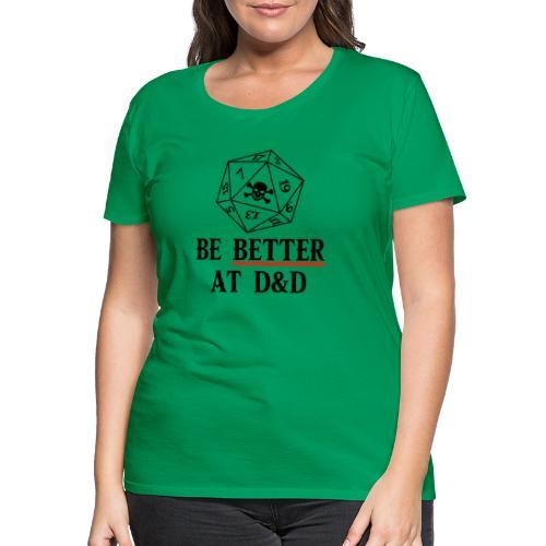 Be Better At D&D - Women's Premium T-Shirt