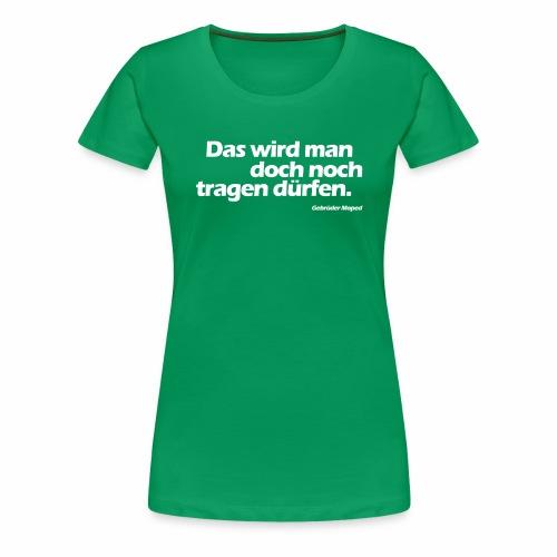 Das wird man doch noch tragen dürfen - Frauen Premium T-Shirt