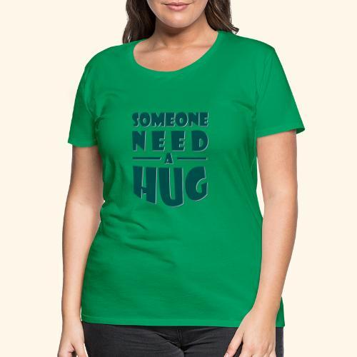 Someone need a hug - Women's Premium T-Shirt