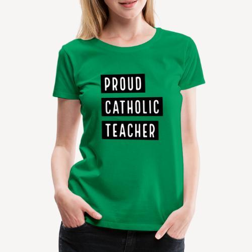 PROUD CATHOLIC TEACHER - Women's Premium T-Shirt