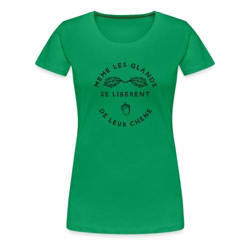 MÊME LES GLANDS SE LIBÈRENT DE LEUR CHÊNE - T-shirt Premium Femme