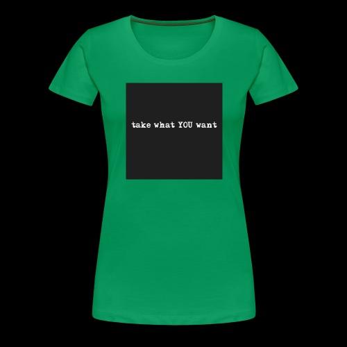 take what you want - Women's Premium T-Shirt