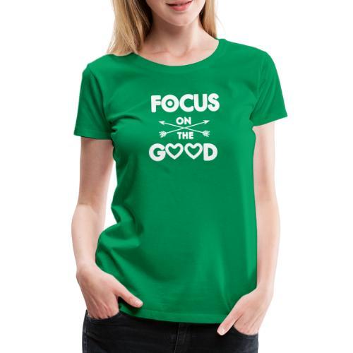 Focus on the Good - Motivierendes Motto - Frauen Premium T-Shirt
