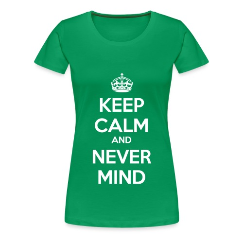 Keep Calm and Never Mind - Women's Premium T-Shirt