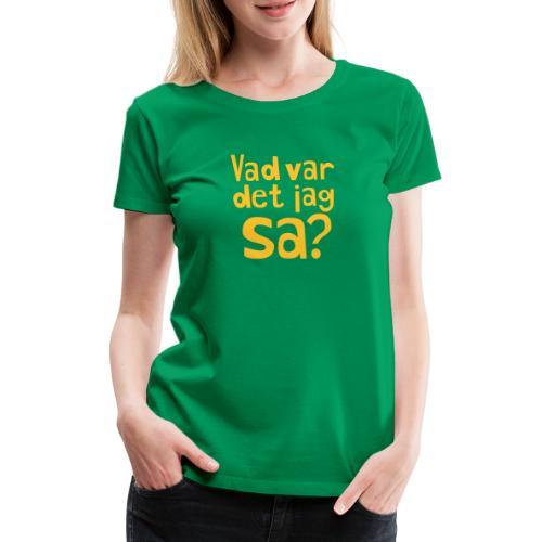 VAD VAR DET JAG SA? - Premium-T-shirt dam