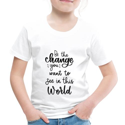 Be the change you want to see in this world - Børne premium T-shirt