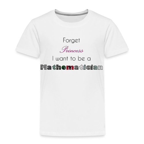 Forget Princess I want to be a Mathematician - Kinder Premium T-Shirt