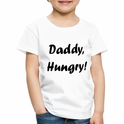 Daddy, Hungry! - Kinder Premium T-Shirt
