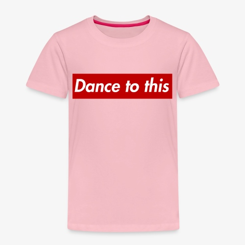Dance to this - Kinder Premium T-Shirt