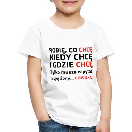 ROBIĘ CO CHCĘ KIEDY CHCĘ I GDZIE CHCĘ - Koszulka dziecięca Premium