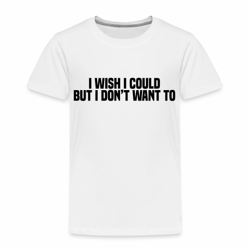 I wish I could but I don't want to - Kids' Premium T-Shirt