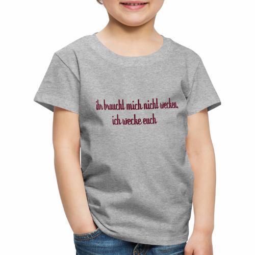 ihr_braucht_mich_nicht_wecken_ich_wecke - Kinder Premium T-Shirt
