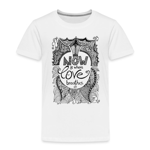 Now is where love breathes - Black - Kinder Premium T-Shirt