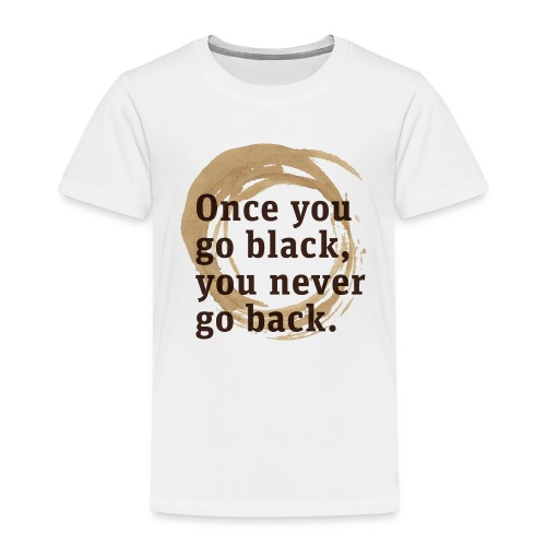 Once you go black coffee, you never go back - Kids' Premium T-Shirt
