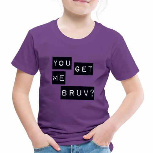 You get me bruv - Kids' Premium T-Shirt