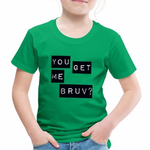 You get me bruv - Kids' Premium T-Shirt