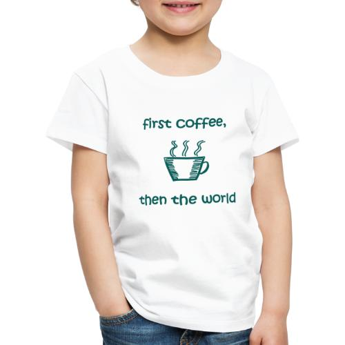 First Coffee, Then The World - Kinder Premium T-Shirt