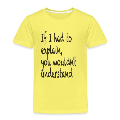 If I had to explain, you wouldn't understand - Kids' Premium T-Shirt