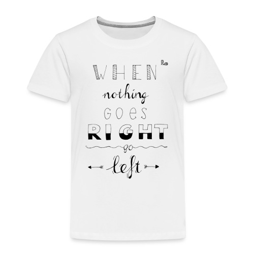When nothing goes right go left - Kinderen Premium T-shirt